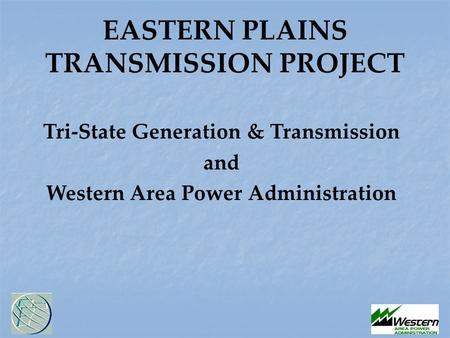 EASTERN PLAINS TRANSMISSION PROJECT Tri-State Generation & Transmission and Western Area Power Administration.