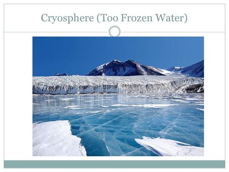 Cryosphere (Too Frozen Water). TOPICS How ice forms What controls ice dynamics & importance Interaction of sea and continental ice with atmosphere over.