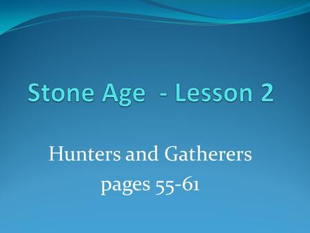 Hunters and Gatherers pages 55-61. site A place where human once lived.
