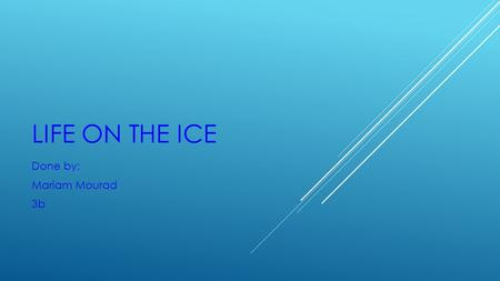 LIFE ON THE ICE Done by: Mariam Mourad 3b. The top (Arctic) and bottom of our planet (Antarctica) are covered with ice.
