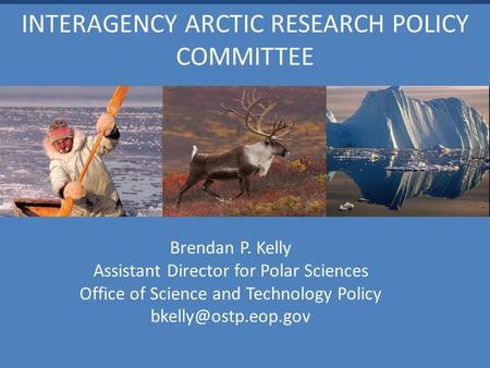 INTERAGENCY ARCTIC RESEARCH POLICY COMMITTEE Brendan P. Kelly Assistant Director for Polar Sciences Office of Science and Technology Policy