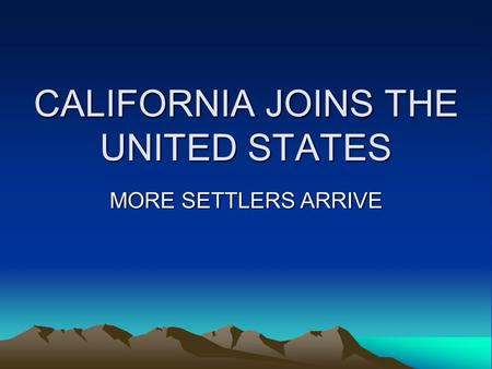 CALIFORNIA JOINS THE UNITED STATES MORE SETTLERS ARRIVE.