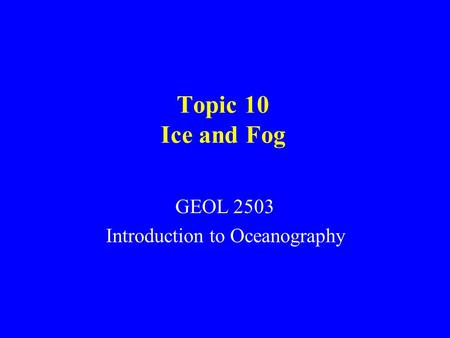 Topic 10 Ice and Fog GEOL 2503 Introduction to Oceanography.