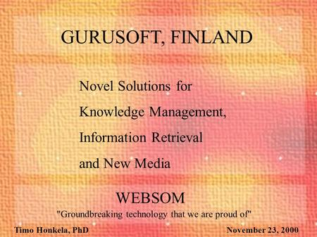 Timo Honkela, PhD November 23, 2000 Novel Solutions for Knowledge Management, Information Retrieval and New Media GURUSOFT, FINLAND WEBSOM Groundbreaking.