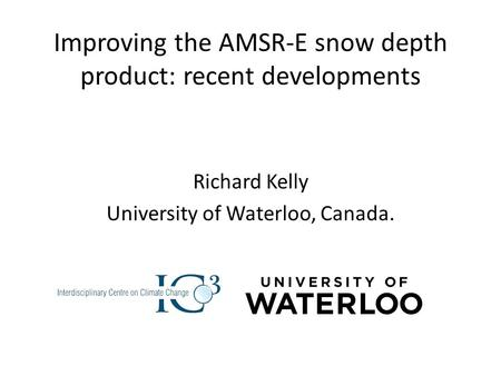 Improving the AMSR-E snow depth product: recent developments Richard Kelly University of Waterloo, Canada.