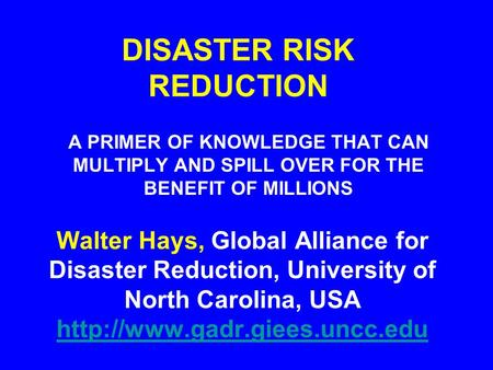 DISASTER RISK REDUCTION A PRIMER OF KNOWLEDGE THAT CAN MULTIPLY AND SPILL OVER FOR THE BENEFIT OF MILLIONS Walter Hays, Global Alliance for Disaster Reduction,
