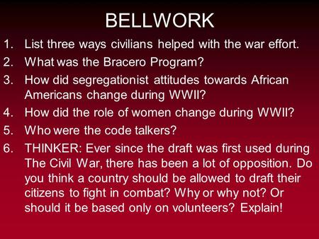BELLWORK 1.List three ways civilians helped with the war effort. 2.What was the Bracero Program? 3.How did segregationist attitudes towards African Americans.