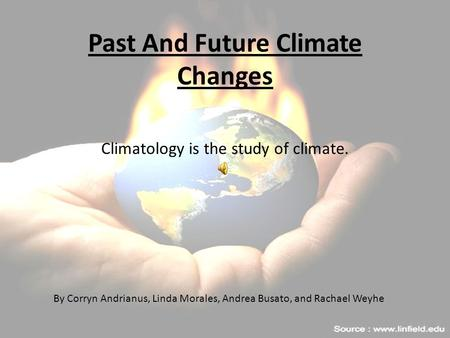 Past And Future Climate Changes Climatology is the study of climate. By Corryn Andrianus, Linda Morales, Andrea Busato, and Rachael Weyhe.