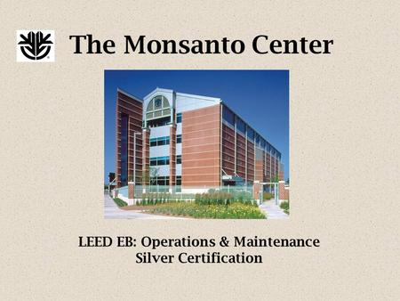 The Monsanto Center LEED EB: Operations & Maintenance Silver Certification.