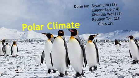 Polar Climate Done by: Bryan Lim (18) Eugene Lee (14)