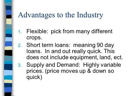 Advantages to the Industry 1. Flexible: pick from many different crops. 2. Short term loans: meaning 90 day loans. In and out really quick. This does not.