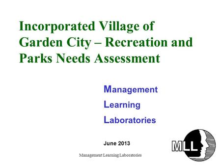 Management Learning Laboratories Incorporated Village of Garden City – Recreation and Parks Needs Assessment M anagement L earning L aboratories June 2013.