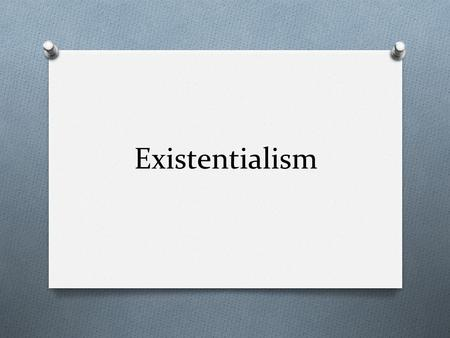 Existentialism. What is it? O Philosophical movement O Belief that we as human beings have no model, blueprint, no ideal essence, or perfect nature for.