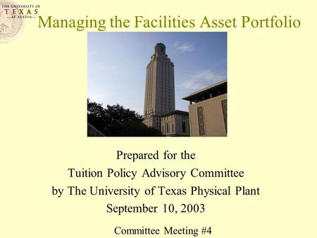 Managing the Facilities Asset Portfolio Prepared for the Tuition Policy Advisory Committee by The University of Texas Physical Plant September 10, 2003.