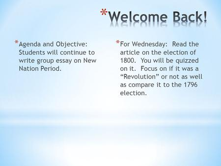 * Agenda and Objective: Students will continue to write group essay on New Nation Period. * For Wednesday: Read the article on the election of 1800. You.