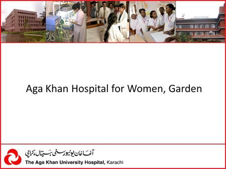 Aga Khan Hospital for Women, Garden. INTRODUCTION Aga Khan Hospital, Garden is a 44-bed maternal and child hospital commissioned in 1967. AKUH, K took.