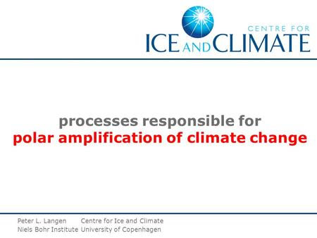 Processes responsible for polar amplification of climate change Peter L. LangenCentre for Ice and Climate Niels Bohr InstituteUniversity of Copenhagen.