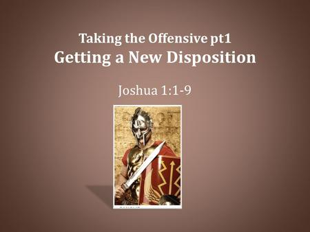 Taking the Offensive pt1 Getting a New Disposition Joshua 1:1-9.