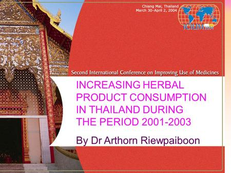 INCREASING HERBAL PRODUCT CONSUMPTION IN THAILAND DURING THE PERIOD 2001-2003 By Dr Arthorn Riewpaiboon.
