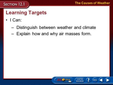 Learning Targets The Causes of Weather I Can: –Distinguish between weather and climate –Explain how and why air masses form.