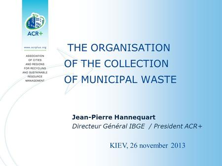 THE ORGANISATION OF THE COLLECTION OF MUNICIPAL WASTE Jean-Pierre Hannequart Directeur Général IBGE / President ACR+ KIEV, 26 november 2013.