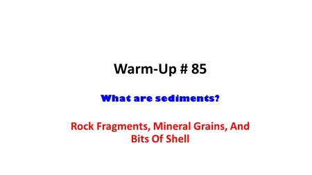 Warm-Up # 85 What are sediments? Rock Fragments, Mineral Grains, And Bits Of Shell.