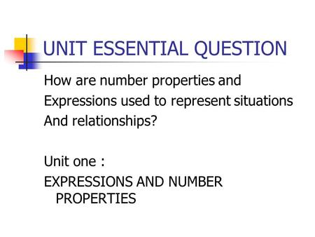 UNIT ESSENTIAL QUESTION How are number properties and Expressions used to represent situations And relationships? Unit one : EXPRESSIONS AND NUMBER PROPERTIES.
