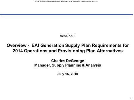 1 JULY 2010 PRELIMINARY TECHNICAL CONFERENCE REPORT – WORK IN PROGRESS Session 3 Overview - EAI Generation Supply Plan Requirements for 2014 Operations.