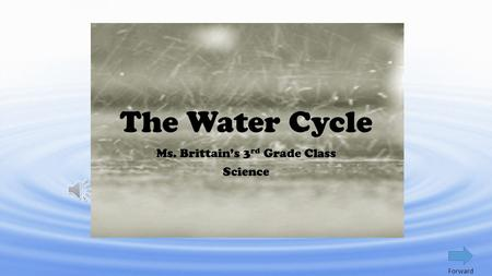 The Water Cycle Ms. Brittain's 3 rd Grade Class Science Forward.