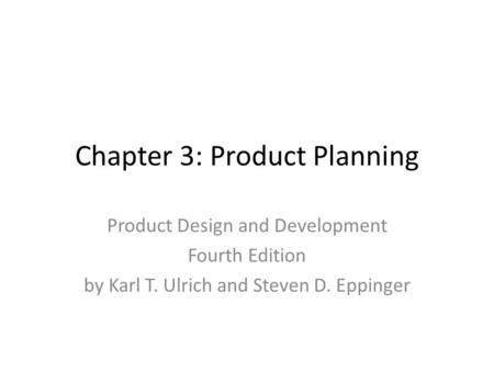 Chapter 3: Product Planning Product Design and Development Fourth Edition by Karl T. Ulrich and Steven D. Eppinger.