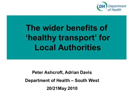 The wider benefits of 'healthy transport' for Local Authorities Peter Ashcroft, Adrian Davis Department of Health – South West 20/21May 2010.