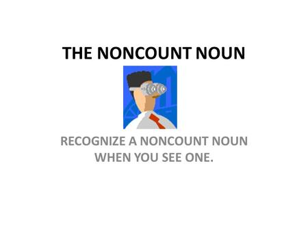 THE NONCOUNT NOUN RECOGNIZE A NONCOUNT NOUN WHEN YOU SEE ONE.