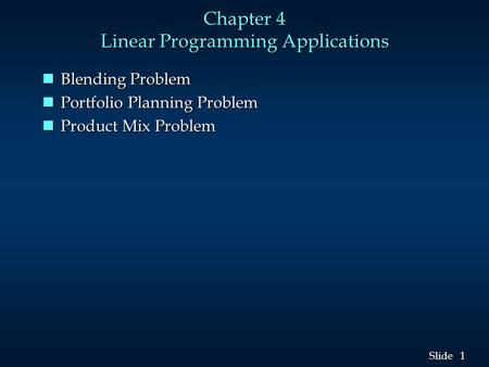 1 1 Slide Chapter 4 Linear Programming Applications nBlending Problem nPortfolio Planning Problem nProduct Mix Problem.