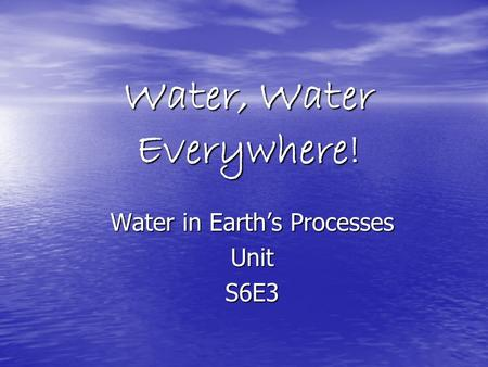 Water, Water Everywhere! Water in Earth's Processes UnitS6E3.
