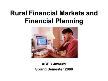 Rural Financial Markets and Financial Planning AGEC 489/689 Spring Semester 2008.