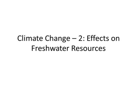 Climate Change – 2: Effects on Freshwater Resources.