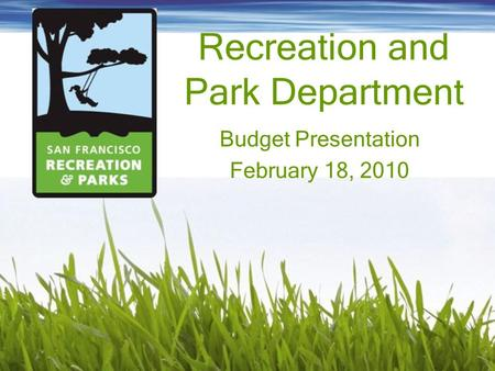 Recreation and Park Department Budget Presentation February 18, 2010.