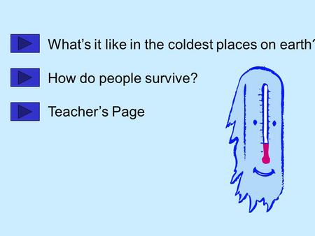 What's it like in the coldest places on earth? How do people survive? Teacher's Page.