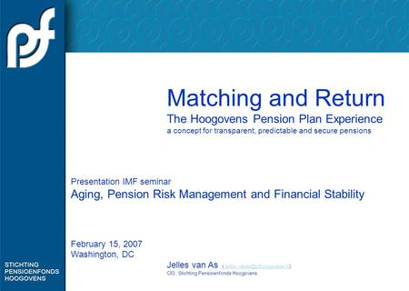 Matching and Return The Hoogovens Pension Plan Experience a concept for transparent, predictable and secure pensions Presentation IMF seminar Aging, Pension.