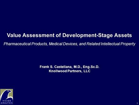 1 Value Assessment of Development-Stage Assets Pharmaceutical Products, Medical Devices, and Related Intellectual Property Frank S. Castellana, M.D., Eng.Sc.D.