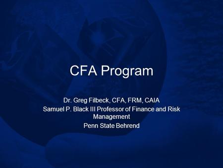 CFA Program Dr. Greg Filbeck, CFA, FRM, CAIA Samuel P. Black III Professor of Finance and Risk Management Penn State Behrend.