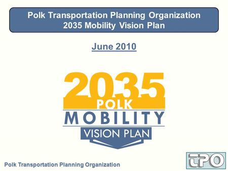 Polk Transportation Planning Organization 2035 Mobility Vision Plan June 2010 Steering Committee - January 28, 2010 Polk Transportation Planning Organization.