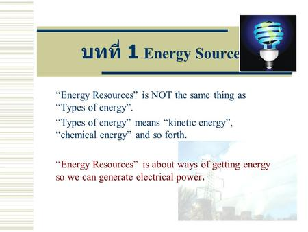 "บทที่ 1 Energy Sources ""Energy Resources"" is NOT the same thing as ""Types of energy"". ""Types of energy"" means ""kinetic energy"", ""chemical energy"" and so."