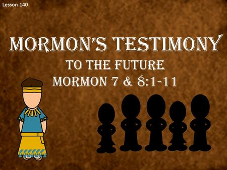 Lesson 140 Mormon's Testimony To the Future Mormon 7 & 8:1-11.