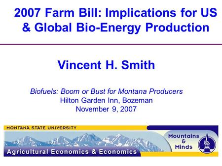 2007 Farm Bill: Implications for US & Global Bio-Energy Production Vincent H. Smith Biofuels: Boom or Bust for Montana Producers Hilton Garden Inn, Bozeman.