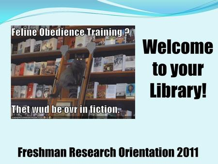 Welcome to your Library! Freshman Research Orientation 2011.