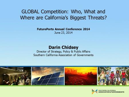 GLOBAL Competition: Who, What and Where are California's Biggest Threats? FuturePorts Annual Conference 2014 June 23, 2014 Darin Chidsey Director of Strategy,