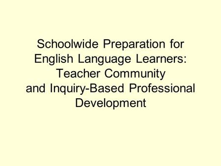 Schoolwide Preparation for English Language Learners: Teacher Community and Inquiry-Based Professional Development.