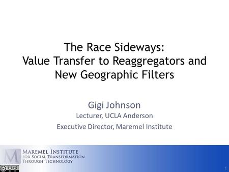 1 The Race Sideways: Value Transfer to Reaggregators and New Geographic Filters Gigi Johnson Lecturer, UCLA Anderson Executive Director, Maremel Institute.