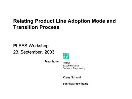 Institut Experimentelles Software Engineering Fraunhofer IESE Klaus Schmid Relating Product Line Adoption Mode and Transition Process.
